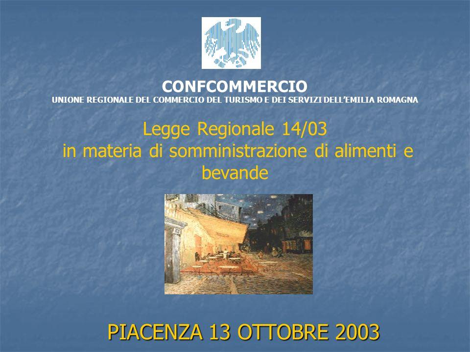 CONFCOMMERCIO UNIONE REGIONALE DEL COMMERCIO DEL TURISMO E DEI SERVIZI DELLEMILIA ROMAGNA Legge Regionale 14/03 in materia di somministrazione di alimenti e bevande PIACENZA 13 OTTOBRE 2003