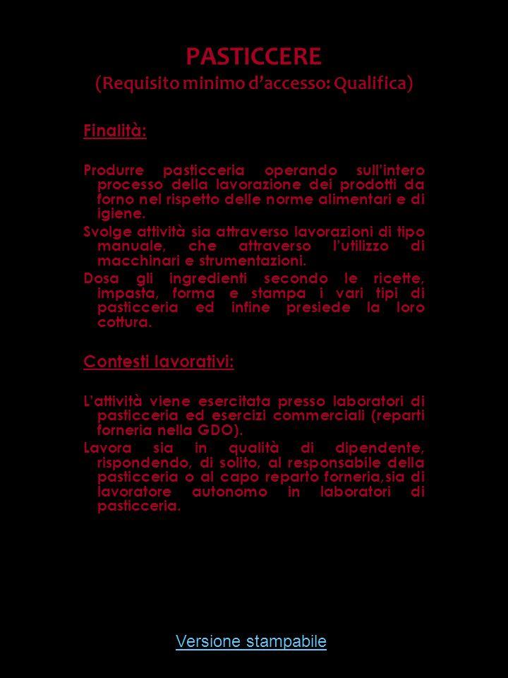 Versione stampabile PASTICCERE (Requisito minimo daccesso: Qualifica) Finalità: Produrre pasticceria operando sullintero processo della lavorazione de