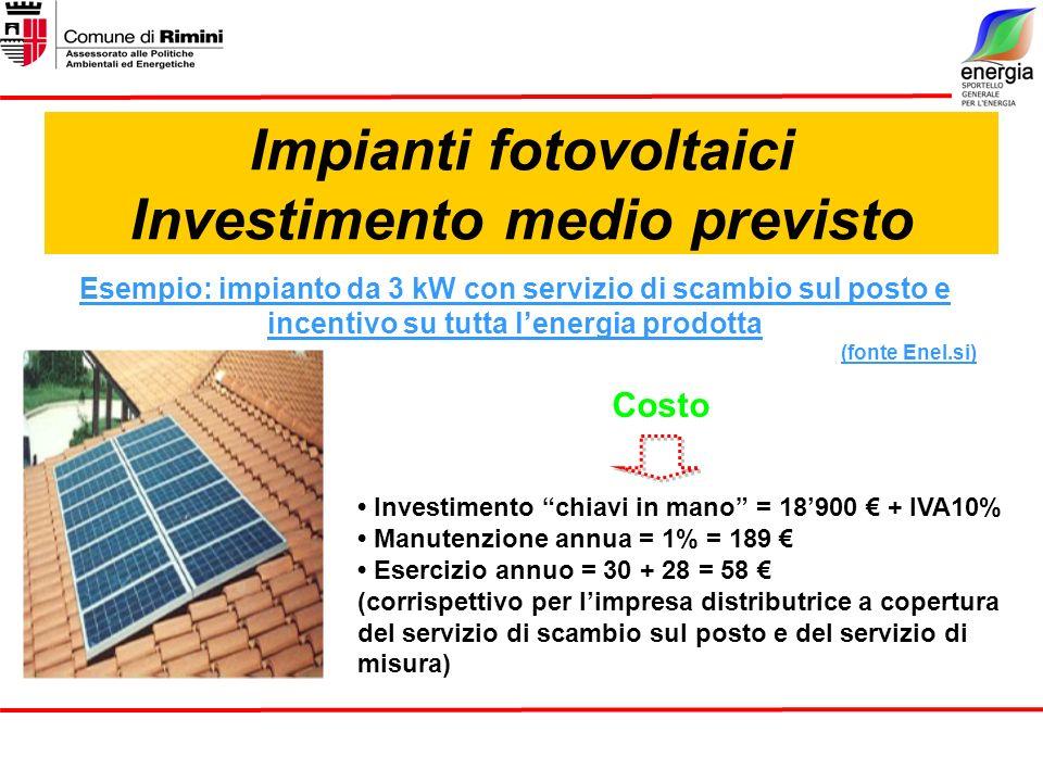 Impianti fotovoltaici Investimento medio previsto Esempio: impianto da 3 kW con servizio di scambio sul posto e incentivo su tutta lenergia prodotta (fonte Enel.si) Costo Investimento chiavi in mano = 18900 + IVA10% Manutenzione annua = 1% = 189 Esercizio annuo = 30 + 28 = 58 (corrispettivo per limpresa distributrice a copertura del servizio di scambio sul posto e del servizio di misura)