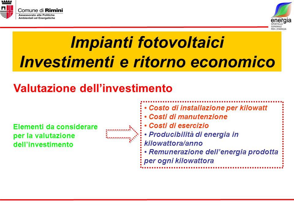 Impianti fotovoltaici Investimenti e ritorno economico Valutazione dellinvestimento Elementi da considerare per la valutazione dellinvestimento Costo di installazione per kilowatt Costi di manutenzione Costi di esercizio Producibilità di energia in kilowattora/anno Remunerazione dellenergia prodotta per ogni kilowattora
