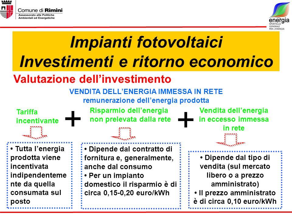 Impianti fotovoltaici Investimenti e ritorno economico Valutazione dellinvestimento VENDITA DELLENERGIA IMMESSA IN RETE remunerazione dellenergia prodotta Dipende dal contratto di fornitura e, generalmente, anche dal consumo Per un impianto domestico il risparmio è di circa 0,15-0,20 euro/kWh Dipende dal tipo di vendita (sul mercato libero o a prezzo amministrato) Il prezzo amministrato è di circa 0,10 euro/kWh Vendita dellenergia in eccesso immessa in rete Risparmio dellenergia non prelevata dalla rete + Tutta lenergia prodotta viene incentivata indipendenteme nte da quella consumata sul posto Tariffa incentivante +
