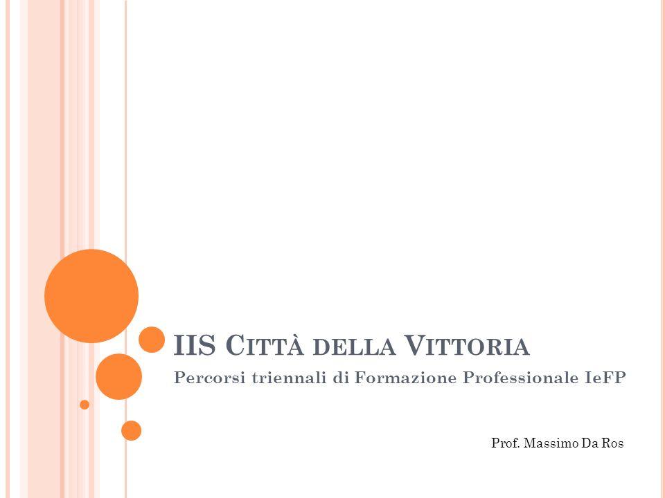 IIS C ITTÀ DELLA V ITTORIA Percorsi triennali di Formazione Professionale IeFP Prof. Massimo Da Ros