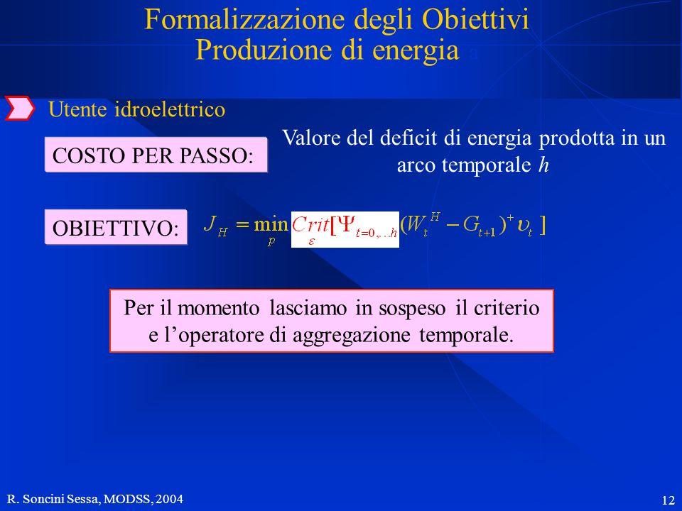 R. Soncini Sessa, MODSS, 2004 12 Utente idroelettrico OBIETTIVO: Formalizzazione degli Obiettivi Produzione di energia a Per il momento lasciamo in so