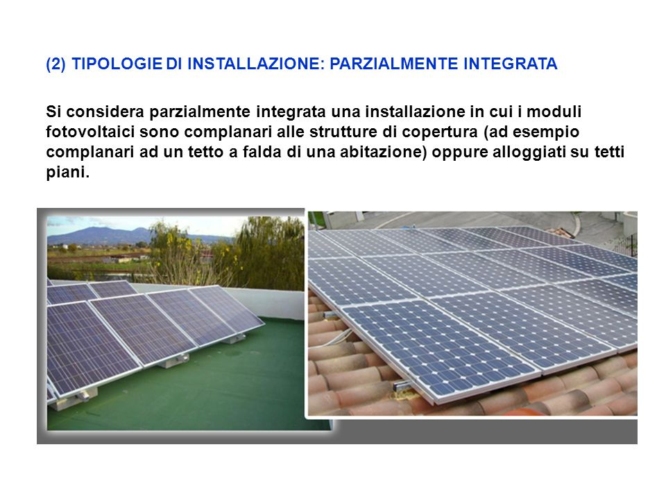 (2) TIPOLOGIE DI INSTALLAZIONE: PARZIALMENTE INTEGRATA Si considera parzialmente integrata una installazione in cui i moduli fotovoltaici sono complanari alle strutture di copertura (ad esempio complanari ad un tetto a falda di una abitazione) oppure alloggiati su tetti piani.