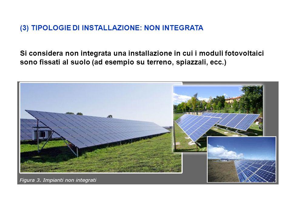 (3) TIPOLOGIE DI INSTALLAZIONE: NON INTEGRATA Si considera non integrata una installazione in cui i moduli fotovoltaici sono fissati al suolo (ad esempio su terreno, spiazzali, ecc.)