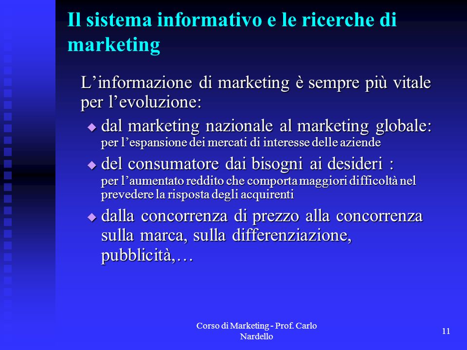 Corso di Marketing - Prof. Carlo Nardello 11 Il sistema informativo e le ricerche di marketing Linformazione di marketing è sempre più vitale per levo