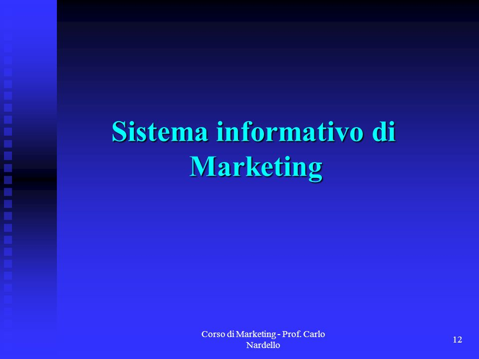 Corso di Marketing - Prof. Carlo Nardello 12 Sistema informativo di Marketing