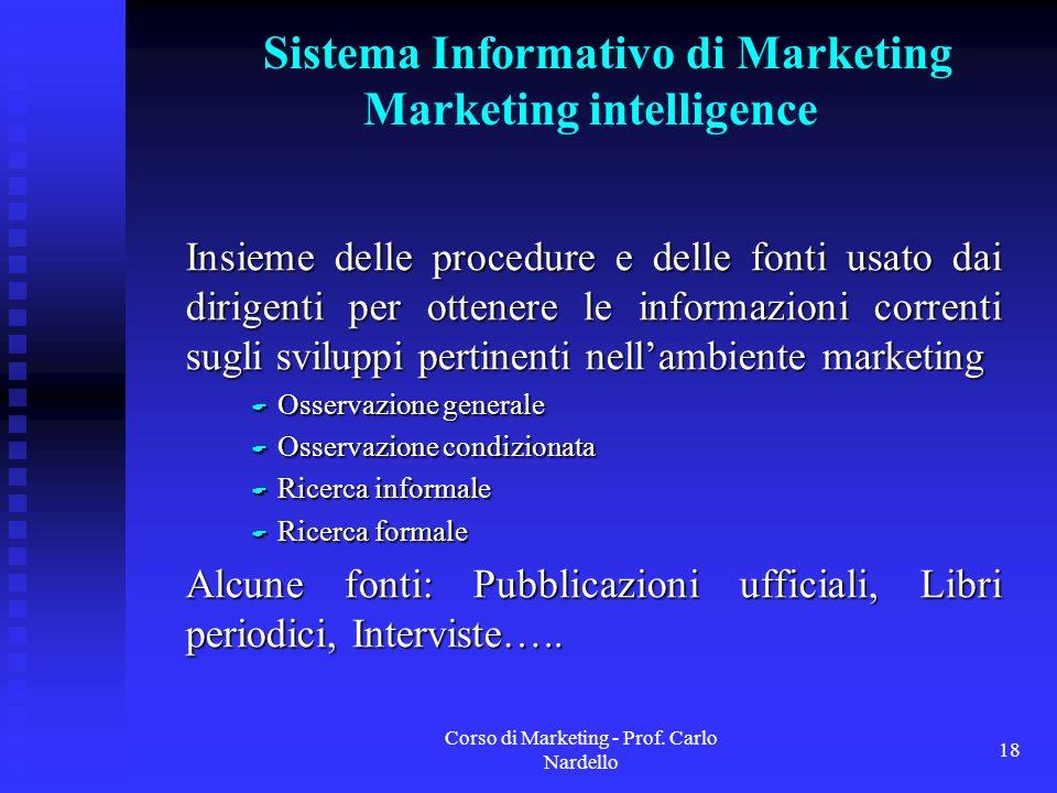 Corso di Marketing - Prof. Carlo Nardello 18 Insieme delle procedure e delle fonti usato dai dirigenti per ottenere le informazioni correnti sugli svi