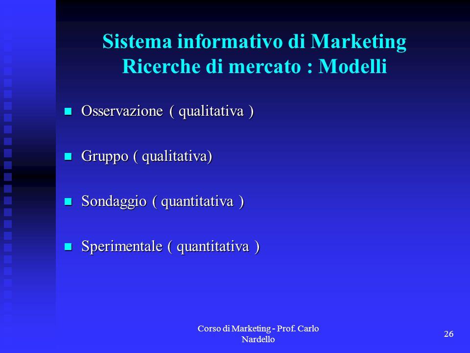 Corso di Marketing - Prof. Carlo Nardello 26 Sistema informativo di Marketing Ricerche di mercato : Modelli Osservazione ( qualitativa ) Osservazione