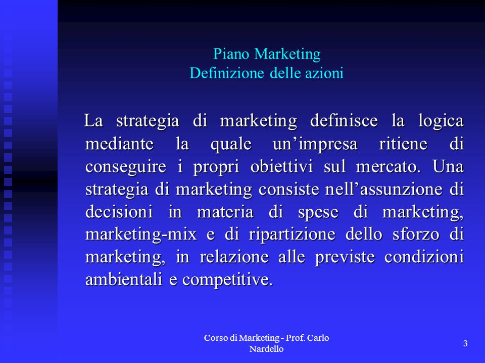 Corso di Marketing - Prof. Carlo Nardello 3 Piano Marketing Definizione delle azioni La strategia di marketing definisce la logica mediante la quale u