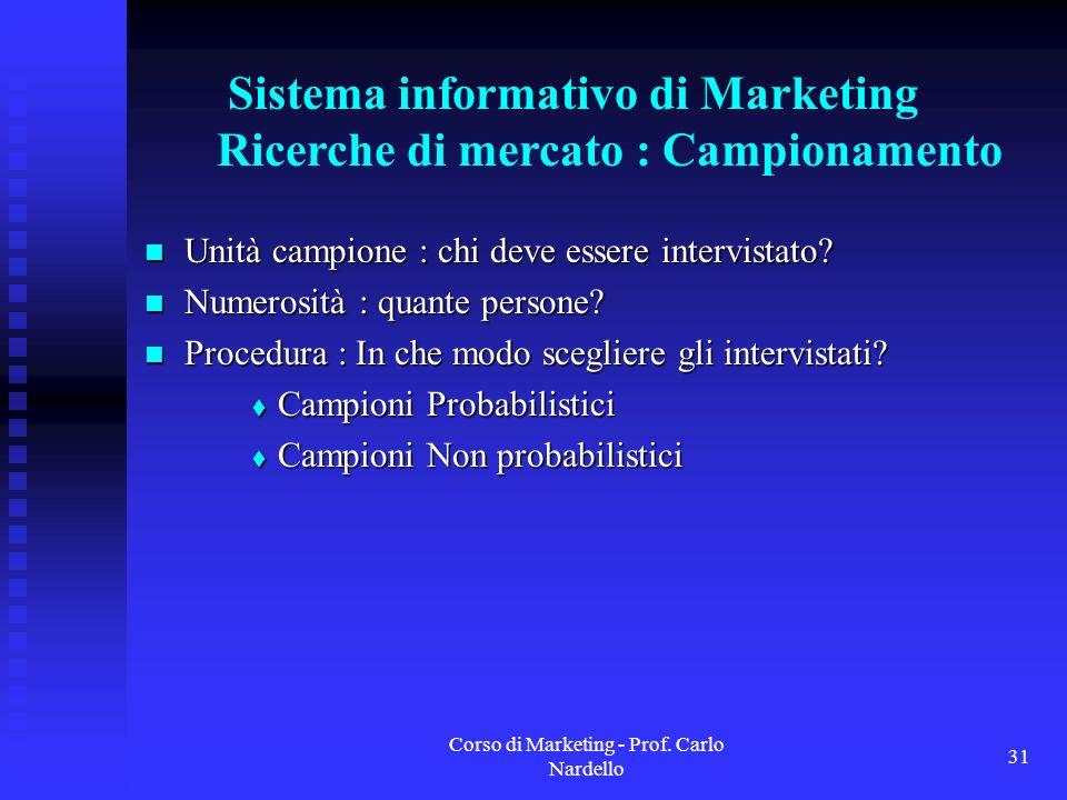 Corso di Marketing - Prof. Carlo Nardello 31 Sistema informativo di Marketing Ricerche di mercato : Campionamento Unità campione : chi deve essere int