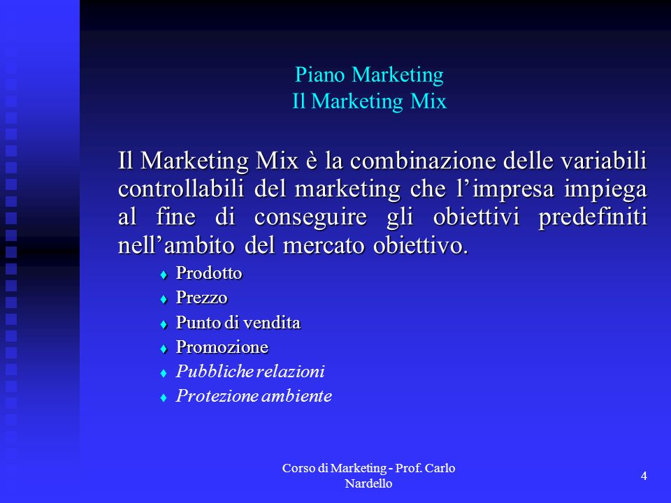 Corso di Marketing - Prof. Carlo Nardello 4 Piano Marketing Il Marketing Mix Il Marketing Mix è la combinazione delle variabili controllabili del mark