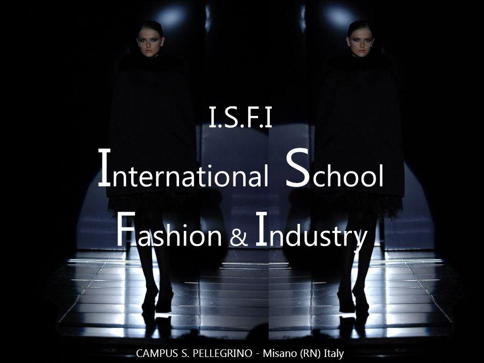 I.S.F.I I nternational S chool F ashion & I ndustry CAMPUS S. PELLEGRINO - Misano (RN) Italy