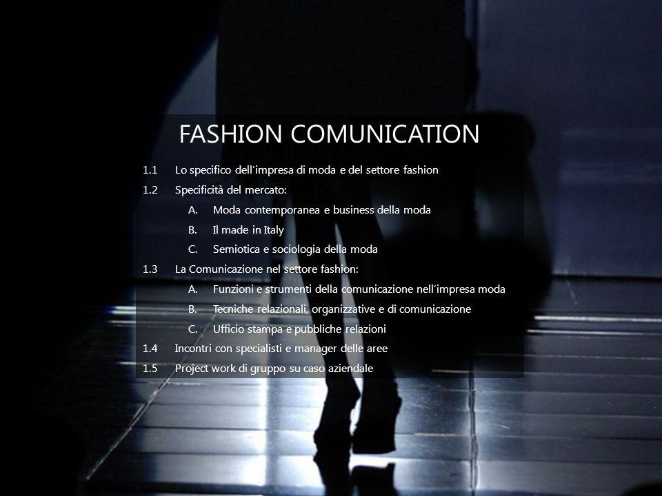 FASHION WHOLESALE MANAGER 1.1Lo specifico dellimpresa e del settore Fashion 1.2La distribuzione dei prodotti moda A.La strategia commerciale sui canali retail e wholesale B.Come si legge un mercato C.Identificazione e scelta dei mercati D.E-fashion 1.3Il management del canale wholesale A.Analisi quantitativa e qualitativa di mercato sul prodotto B.La focalizzazione sul brand/linea e la focalizzazione sui territori di vendita C.Il piano di brand: Family brand – Brand licensing – Co-branding D.Strategie di marca 1.4Incontri con specialisti e manager delle aree 1.5Project work di gruppo su caso aziendale