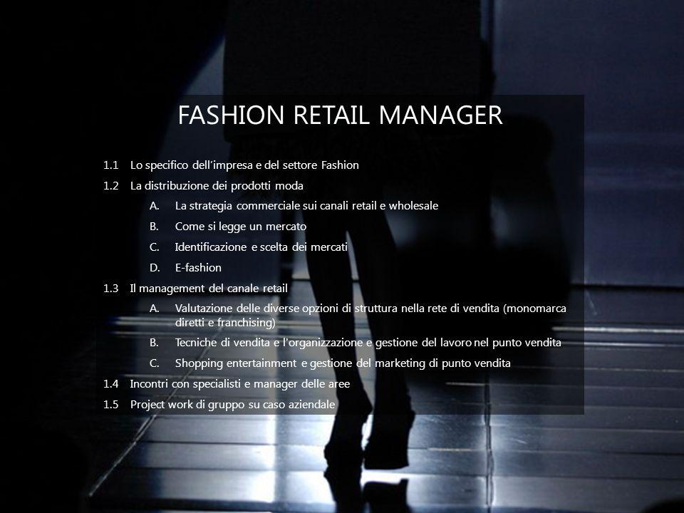 OPERATION MANAGER, ACQUISTI, LOGISTICA, SOURCING 1.1 Lo specifico dellimpresa e del settore Fashion A.Levoluzione dei mercati di sourcing delle materie prime B.Levoluzione dei mercati di sourcing delle lavorazioni 1.2Lorganizzazione dellimpresa del settore fashion A.Il business model interno delle Aziende moda B.Lorganizzazione del ciclo produttivo C.Loutsourcing D.La gestione dei rapporti con gli uffici stile e collezione 1.3Il management operativo A.Il management dellufficio acquisti B.Il management della produzione C.Il management dellufficio logistica 1.4Incontri con specialisti e manager delle aree 1.5Project work di gruppo su caso aziendale