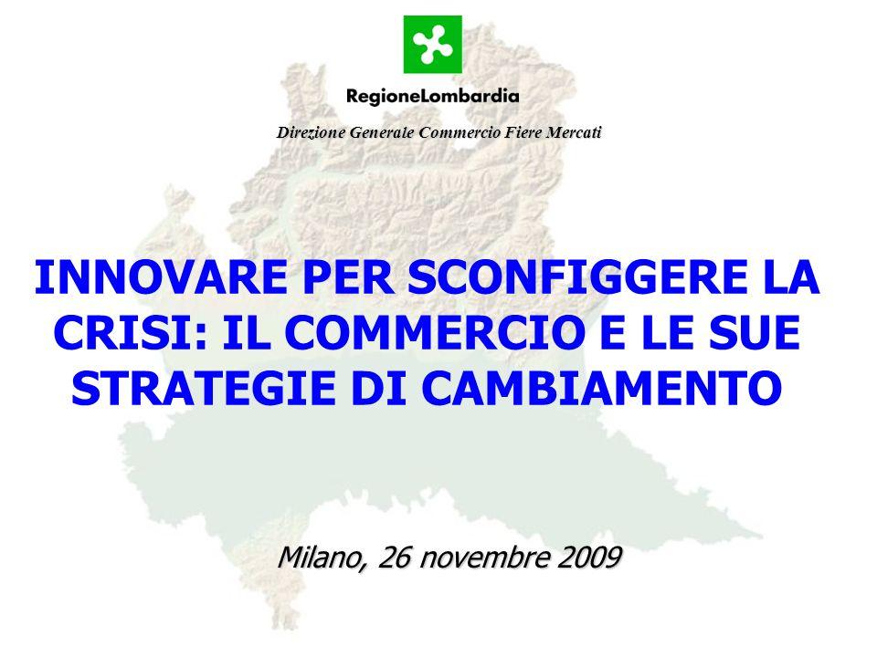 INNOVARE PER SCONFIGGERE LA CRISI: IL COMMERCIO E LE SUE STRATEGIE DI CAMBIAMENTO Milano, 26 novembre 2009 Direzione Generale Commercio Fiere Mercati