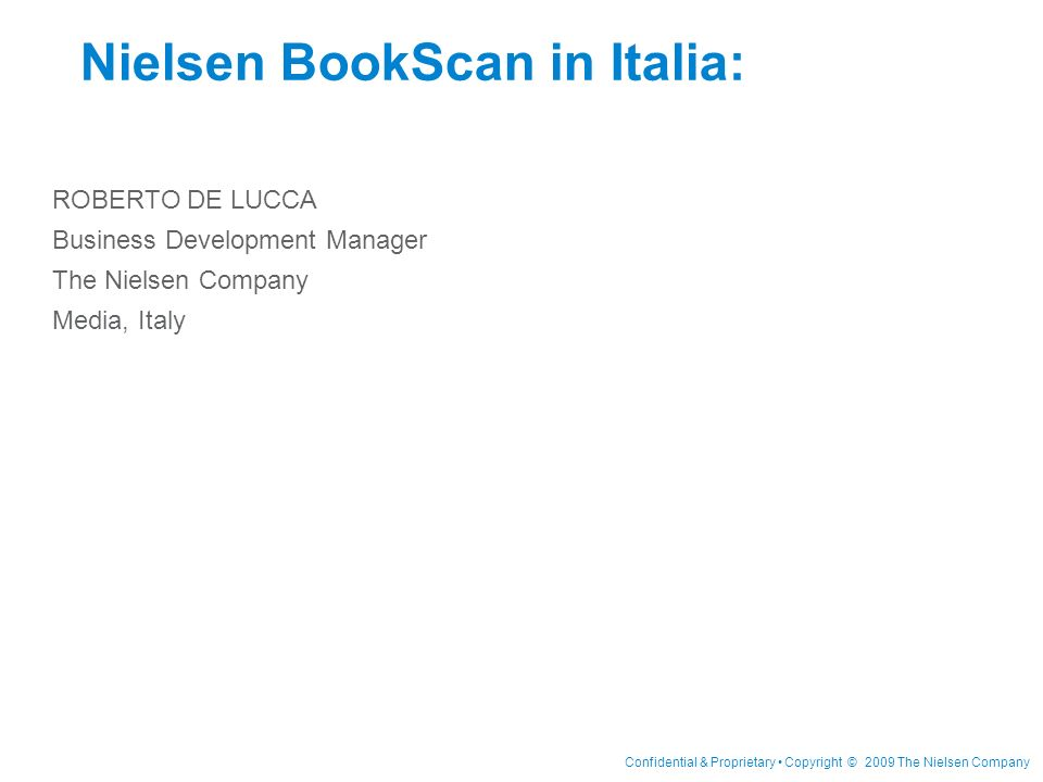 Confidential & Proprietary Copyright © 2009 The Nielsen Company Nielsen BookScan in Italia: ROBERTO DE LUCCA Business Development Manager The Nielsen Company Media, Italy