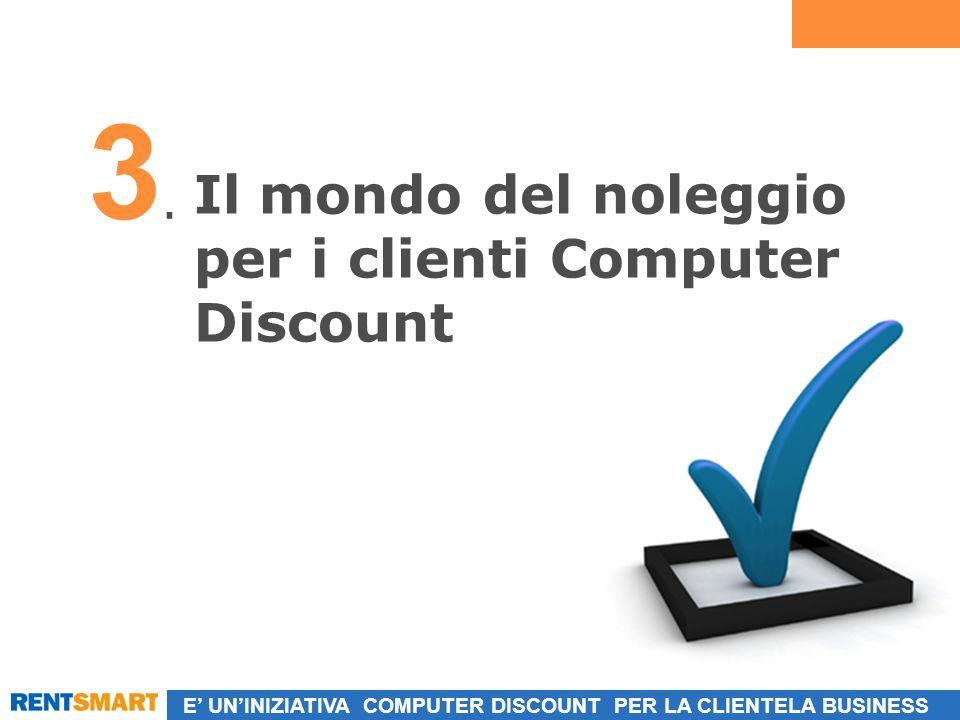 E UNINIZIATIVA COMPUTER DISCOUNT PER LA CLIENTELA BUSINESS Il mondo del noleggio per i clienti Computer Discount 3.3.
