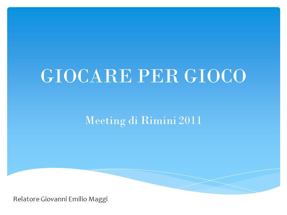 GIOCARE PER GIOCO Meeting di Rimini 2011 Relatore Giovanni Emilio Maggi