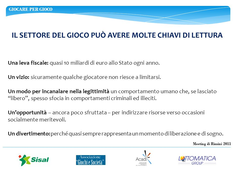 GIOCARE PER GIOCO Meeting di Rimini 2011 IL SETTORE DEL GIOCO PUÒ AVERE MOLTE CHIAVI DI LETTURA Una leva fiscale: quasi 10 miliardi di euro allo Stato ogni anno.