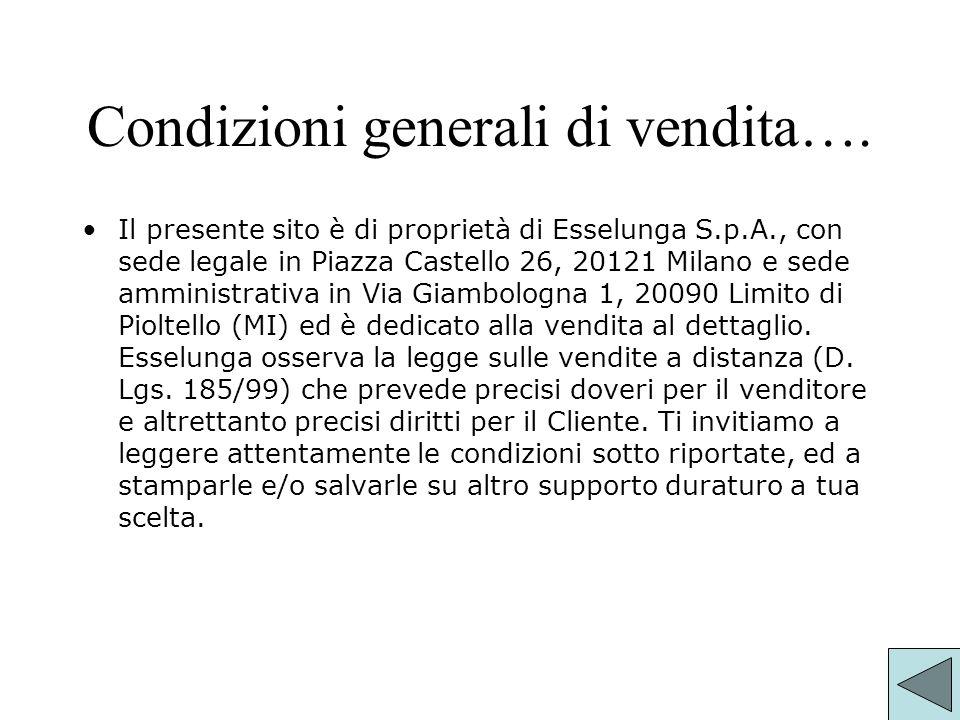Condizioni generali di vendita…. Il presente sito è di proprietà di Esselunga S.p.A., con sede legale in Piazza Castello 26, 20121 Milano e sede ammin