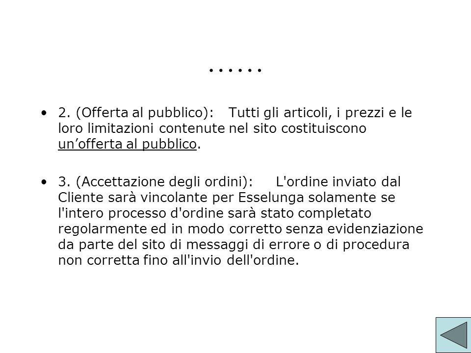 …… 2. (Offerta al pubblico):Tutti gli articoli, i prezzi e le loro limitazioni contenute nel sito costituiscono unofferta al pubblico. 3. (Accettazion