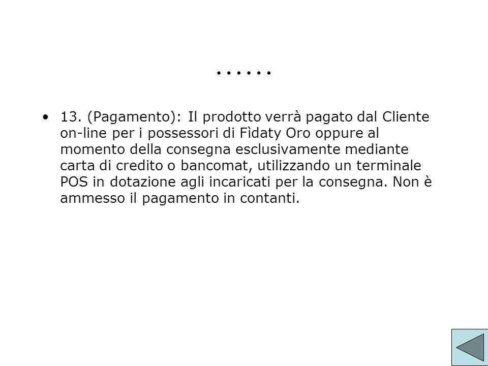 …… 13. (Pagamento):Il prodotto verrà pagato dal Cliente on-line per i possessori di Fìdaty Oro oppure al momento della consegna esclusivamente mediant