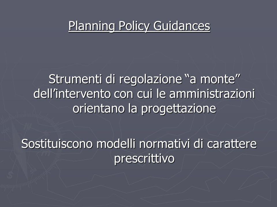 Planning Policy Guidances Strumenti di regolazione a monte dellintervento con cui le amministrazioni orientano la progettazione Sostituiscono modelli