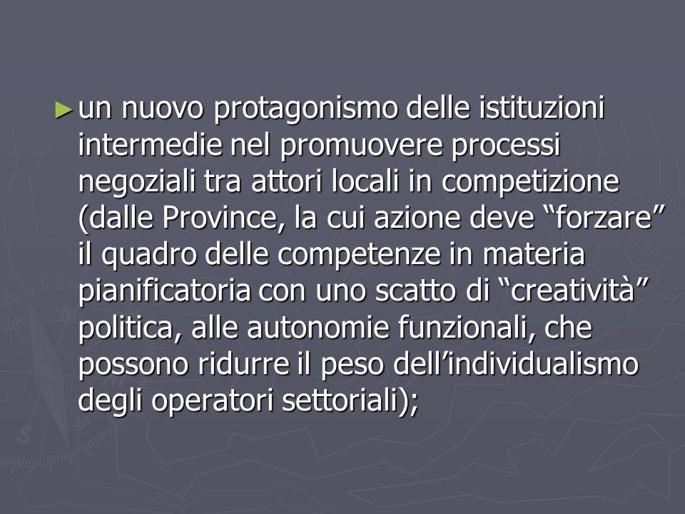 un nuovo protagonismo delle istituzioni intermedie nel promuovere processi negoziali tra attori locali in competizione (dalle Province, la cui azione