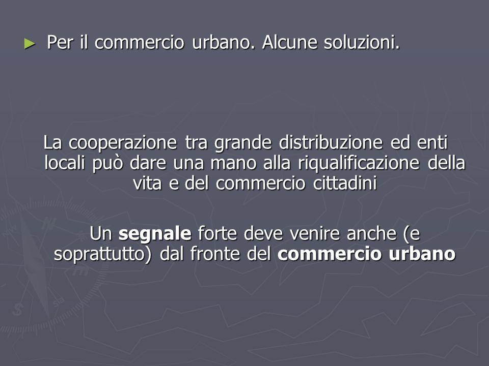 Per il commercio urbano. Alcune soluzioni. Per il commercio urbano. Alcune soluzioni. La cooperazione tra grande distribuzione ed enti locali può dare