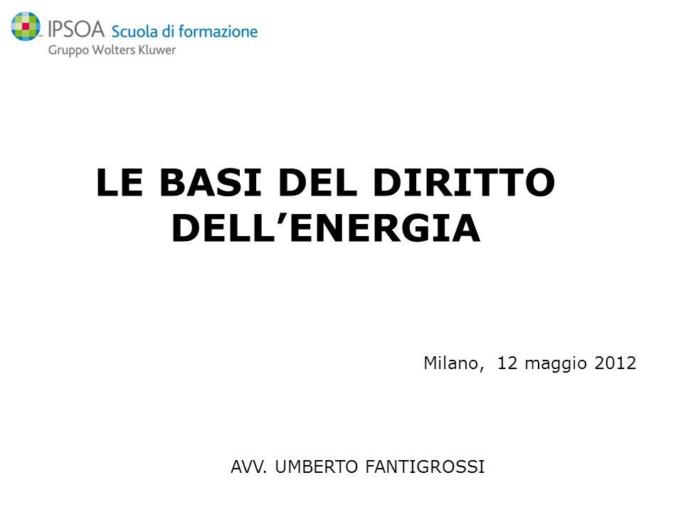 AVV. UMBERTO FANTIGROSSI Milano, 12 maggio 2012 LE BASI DEL DIRITTO DELLENERGIA