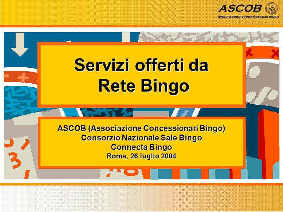 Servizi offerti da Rete Bingo ASCOB (Associazione Concessionari Bingo) Consorzio Nazionale Sale Bingo Connecta Bingo Roma, 26 luglio 2004