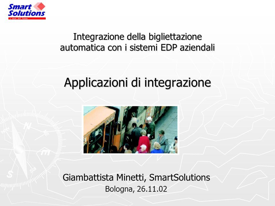 Integrazione della bigliettazione automatica con i sistemi EDP aziendali Applicazioni di integrazione Giambattista Minetti, SmartSolutions Bologna, 26.11.02
