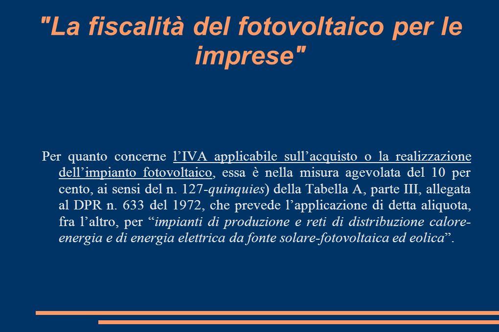 La fiscalità del fotovoltaico per le imprese Per quanto concerne lIVA applicabile sullacquisto o la realizzazione dellimpianto fotovoltaico, essa è nella misura agevolata del 10 per cento, ai sensi del n.