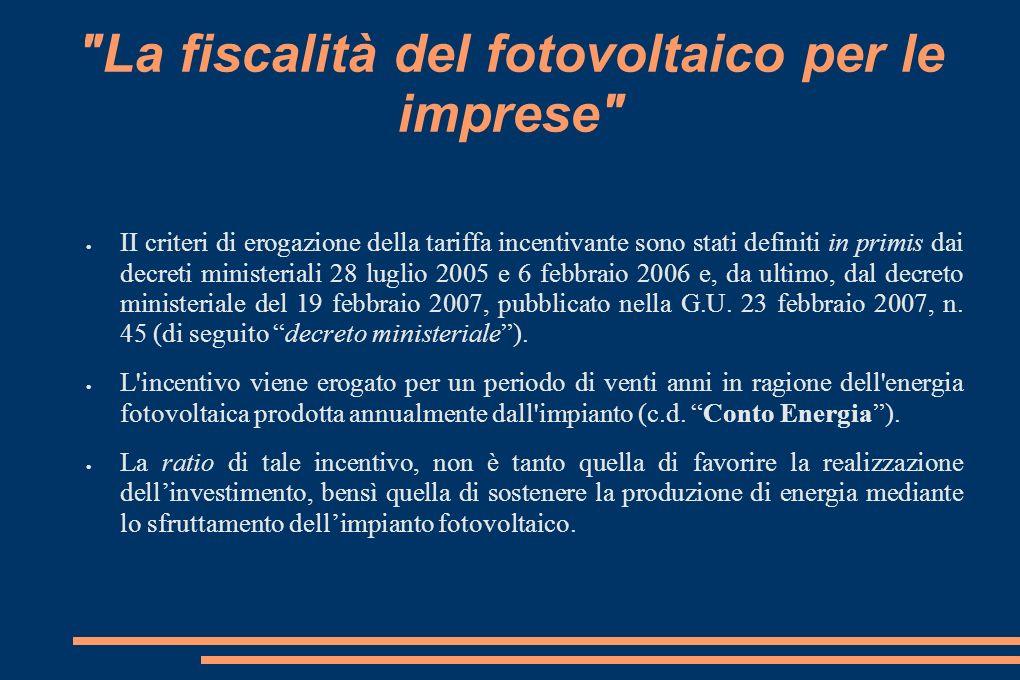 La fiscalità del fotovoltaico per le imprese II criteri di erogazione della tariffa incentivante sono stati definiti in primis dai decreti ministeriali 28 luglio 2005 e 6 febbraio 2006 e, da ultimo, dal decreto ministeriale del 19 febbraio 2007, pubblicato nella G.U.