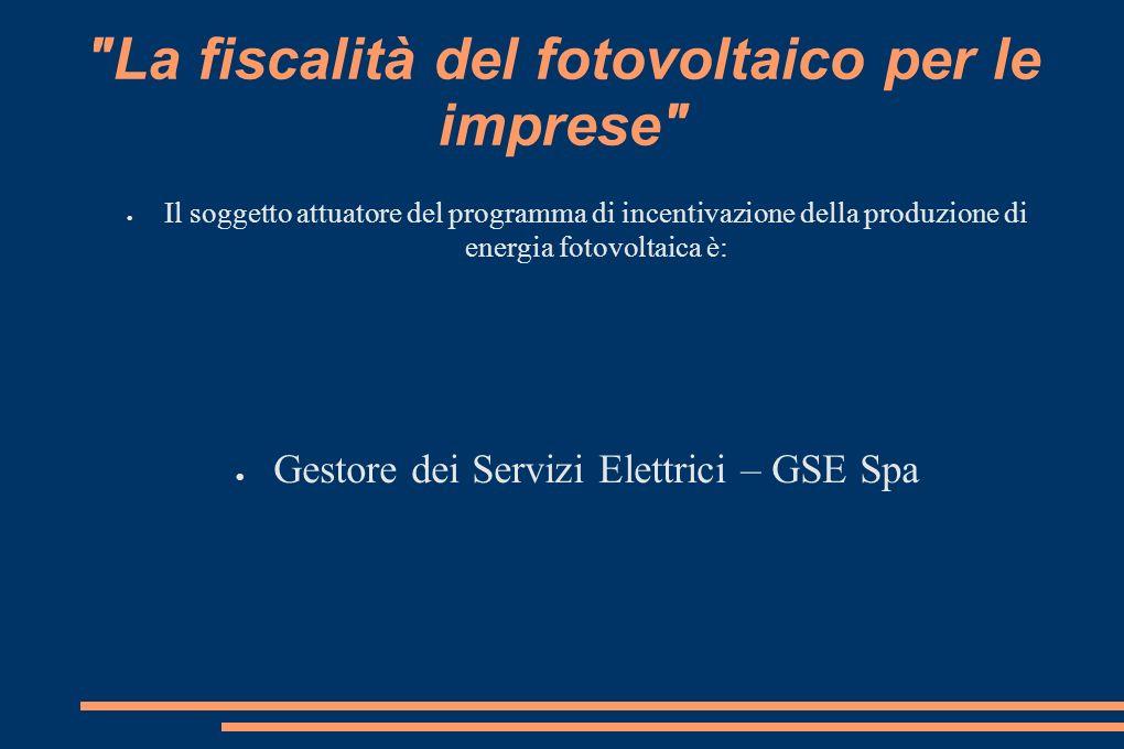 La fiscalità del fotovoltaico per le imprese Il soggetto attuatore del programma di incentivazione della produzione di energia fotovoltaica è: Gestore dei Servizi Elettrici – GSE Spa