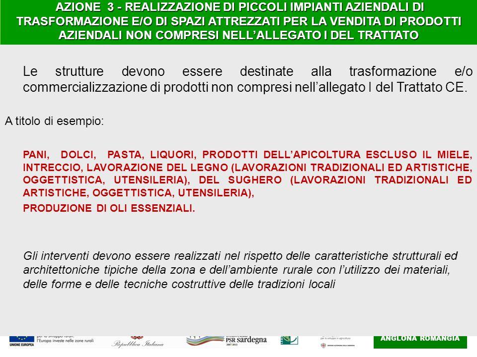 GAL ANGLONA ROMANGIA AZIONE 3 - REALIZZAZIONE DI PICCOLI IMPIANTI AZIENDALI DI TRASFORMAZIONE E/O DI SPAZI ATTREZZATI PER LA VENDITA DI PRODOTTI AZIENDALI NON COMPRESI NELLALLEGATO I DEL TRATTATO AZIONE 3 - REALIZZAZIONE DI PICCOLI IMPIANTI AZIENDALI DI TRASFORMAZIONE E/O DI SPAZI ATTREZZATI PER LA VENDITA DI PRODOTTI AZIENDALI NON COMPRESI NELLALLEGATO I DEL TRATTATO Le strutture devono essere destinate alla trasformazione e/o commercializzazione di prodotti non compresi nellallegato I del Trattato CE.