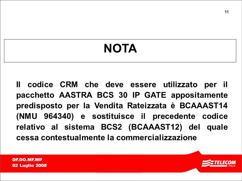 11 DF.DO.MF.MP 02 Luglio 2008 NOTA Il codice CRM che deve essere utilizzato per il pacchetto AASTRA BCS 30 IP GATE appositamente predisposto per la Vendita Rateizzata è BCAAAST14 (NMU 964340) e sostituisce il precedente codice relativo al sistema BCS2 (BCAAAST12) del quale cessa contestualmente la commercializzazione