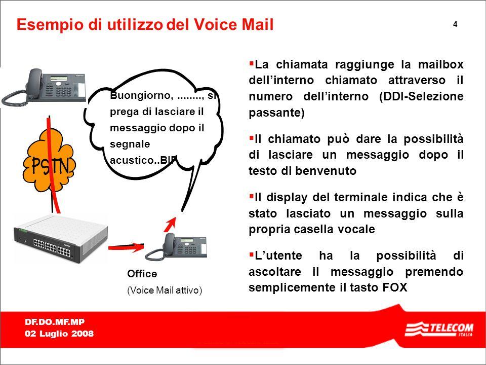 4 DF.DO.MF.MP 02 Luglio 2008 Esempio di utilizzo del Voice Mail La chiamata raggiunge la mailbox dellinterno chiamato attraverso il numero dellinterno (DDI-Selezione passante) Il chiamato può dare la possibilità di lasciare un messaggio dopo il testo di benvenuto Il display del terminale indica che è stato lasciato un messaggio sulla propria casella vocale Lutente ha la possibilità di ascoltare il messaggio premendo semplicemente il tasto FOX Office (Voice Mail attivo) Buongiorno,........, si prega di lasciare il messaggio dopo il segnale acustico..BIP