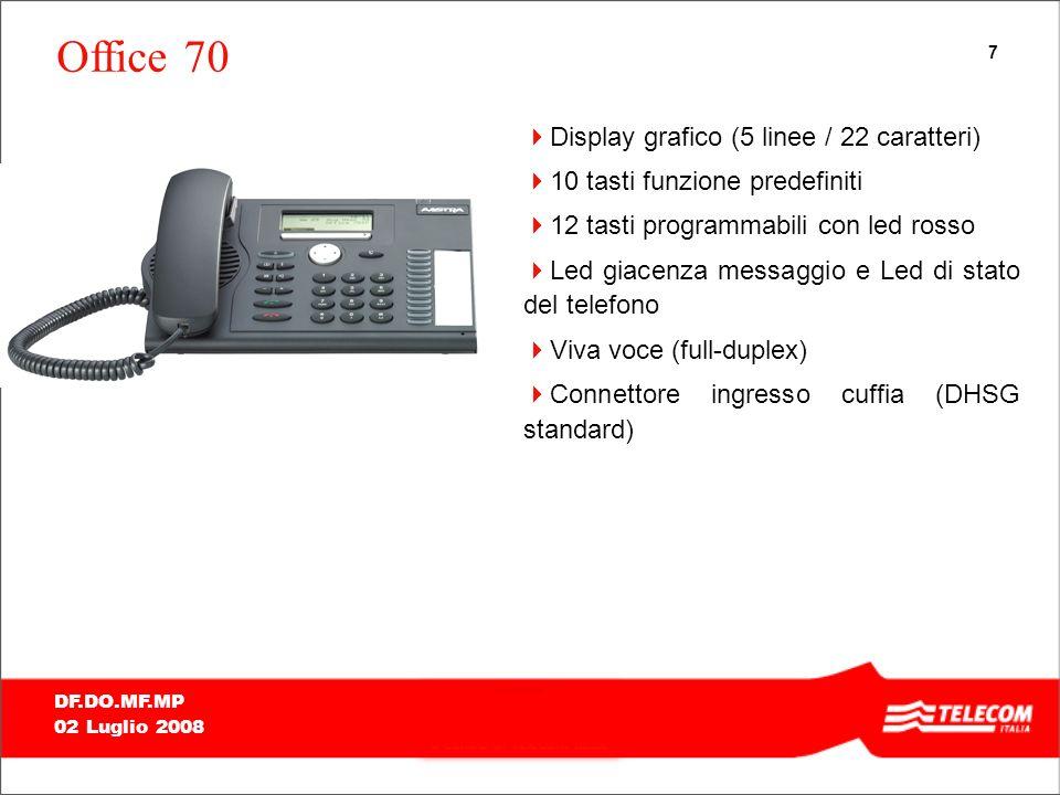 7 DF.DO.MF.MP 02 Luglio 2008 Office 70 Display grafico (5 linee / 22 caratteri) 10 tasti funzione predefiniti 12 tasti programmabili con led rosso Led giacenza messaggio e Led di stato del telefono Viva voce (full-duplex) Connettore ingresso cuffia (DHSG standard)