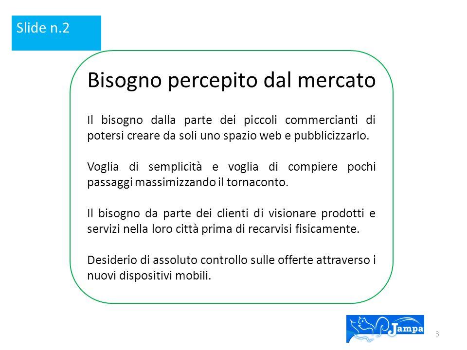 Slide n.2 Bisogno percepito dal mercato Il bisogno dalla parte dei piccoli commercianti di potersi creare da soli uno spazio web e pubblicizzarlo.