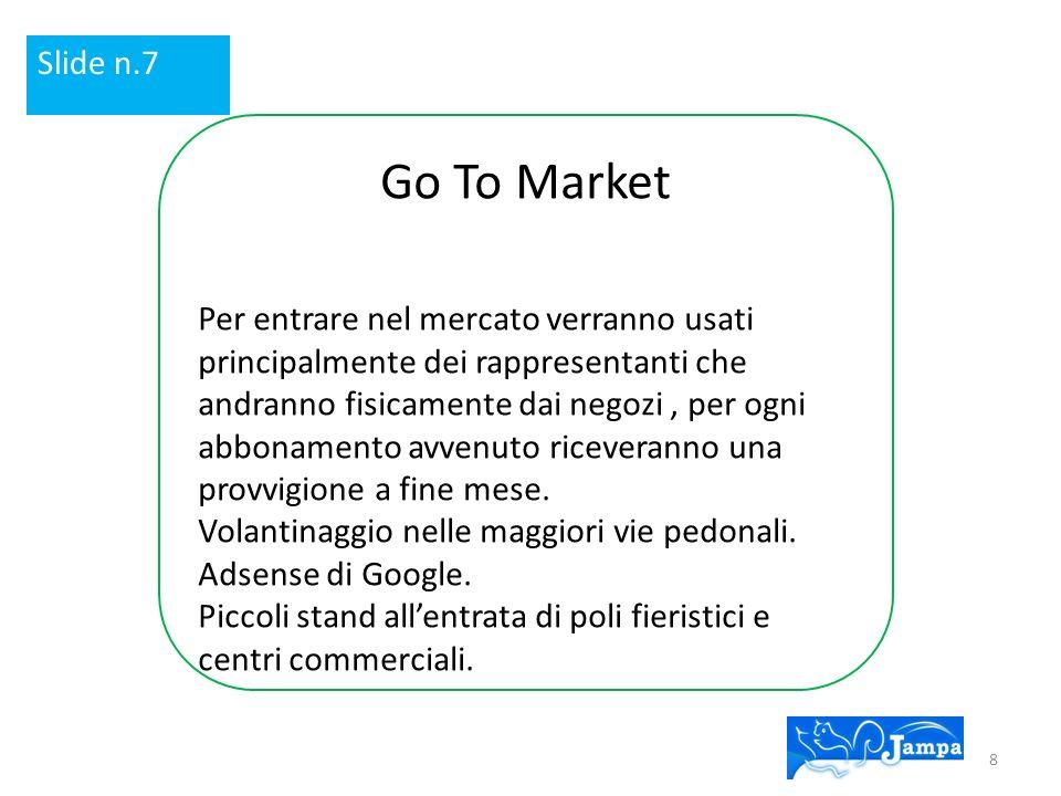 Go To Market Per entrare nel mercato verranno usati principalmente dei rappresentanti che andranno fisicamente dai negozi, per ogni abbonamento avvenuto riceveranno una provvigione a fine mese.