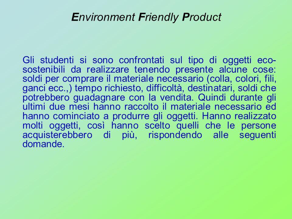 Environment Friendly Product Gli studenti si sono confrontati sul tipo di oggetti eco- sostenibili da realizzare tenendo presente alcune cose: soldi p