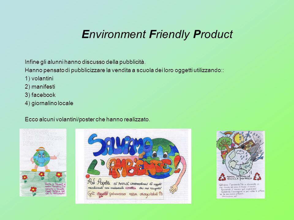 Environment Friendly Product Infine gli alunni hanno discusso della pubblicità. Hanno pensato di pubblicizzare la vendita a scuola dei loro oggetti ut