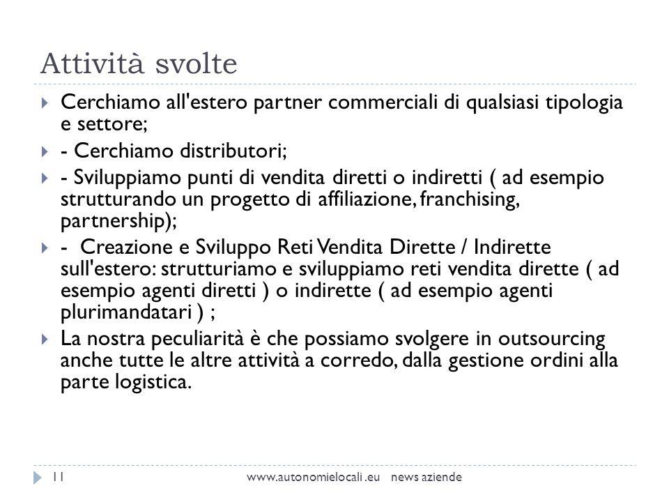 Attività svolte www.autonomielocali.eu news aziende11 Cerchiamo all'estero partner commerciali di qualsiasi tipologia e settore; - Cerchiamo distribut
