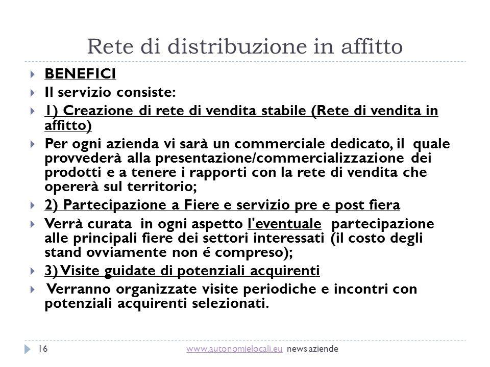Rete di distribuzione in affitto www.autonomielocali.euwww.autonomielocali.eu news aziende16 BENEFICI Il servizio consiste: 1) Creazione di rete di ve