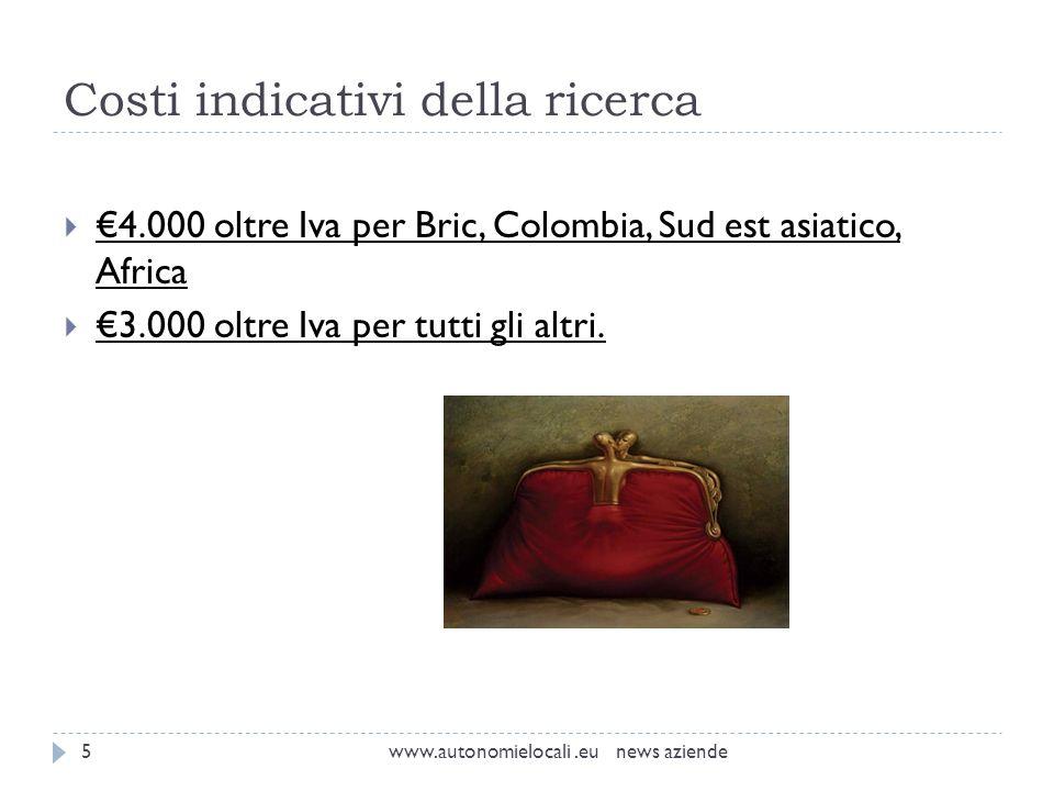 Costi indicativi della ricerca www.autonomielocali.eu news aziende5 4.000 oltre Iva per Bric, Colombia, Sud est asiatico, Africa 3.000 oltre Iva per tutti gli altri.