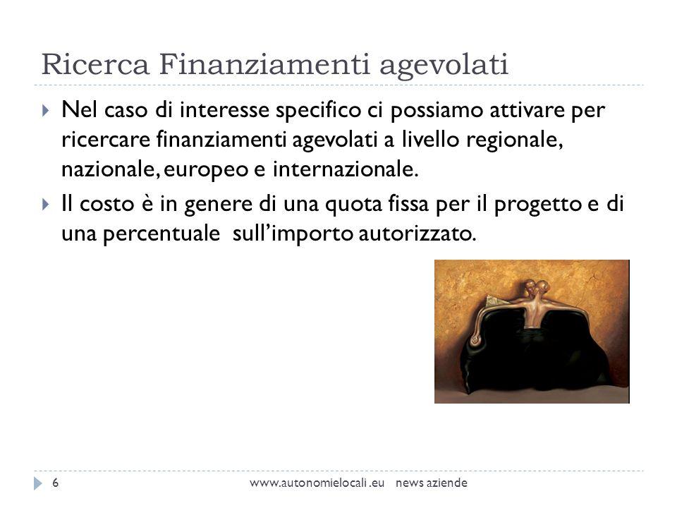 Ricerca Finanziamenti agevolati www.autonomielocali.eu news aziende6 Nel caso di interesse specifico ci possiamo attivare per ricercare finanziamenti agevolati a livello regionale, nazionale, europeo e internazionale.