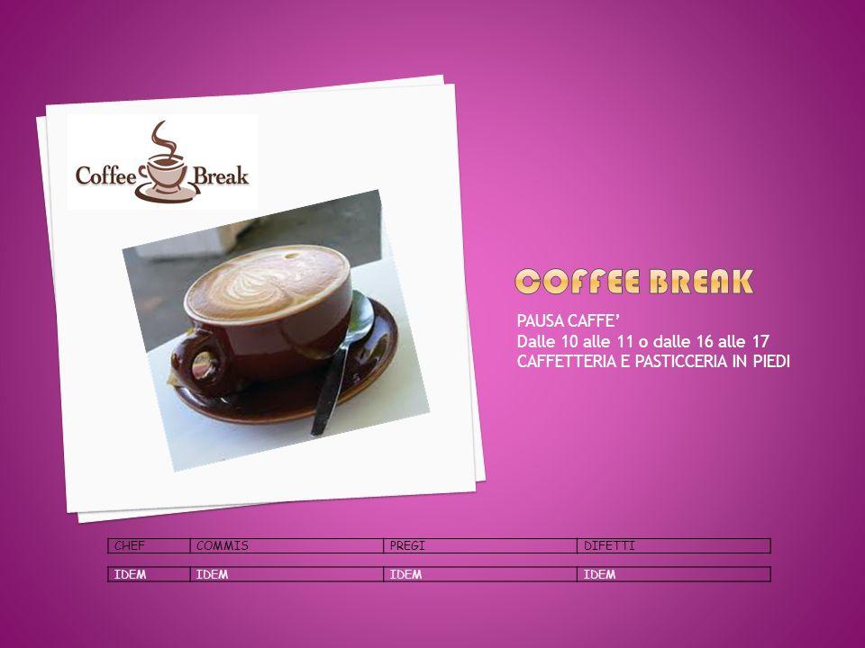 PAUSA CAFFE Dalle 10 alle 11 o dalle 16 alle 17 CAFFETTERIA E PASTICCERIA IN PIEDI CHEFCOMMISPREGIDIFETTI IDEM