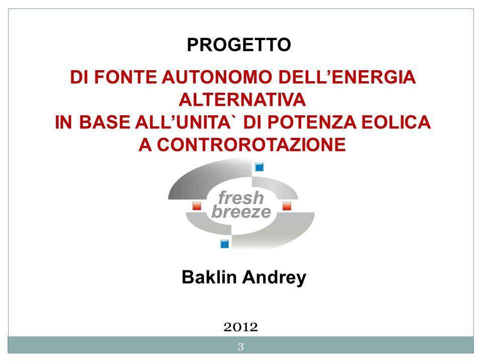 DI FONTE AUTONOMO DELLENERGIA ALTERNATIVA IN BASE ALLUNITA` DI POTENZA EOLICA A CONTROROTAZIONE Baklin Andrey 2012 3 PROGETTO